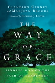 The Way of Grace - Finding God on the Path of Surrender ebook by Glandion Carney,Marjean Brooks,Richard J. Foster