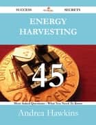 Energy Harvesting 45 Success Secrets - 45 Most Asked Questions On Energy Harvesting - What You Need To Know ebook by Andrea Hawkins