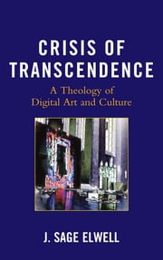 Crisis of Transcendence - A Theology of Digital Art and Culture ebook by J. Sage Elwell