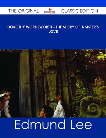 Dorothy Wordsworth - The Story of a Sister's Love - The Original Classic Edition ebook by Edmund Lee