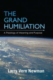 The Grand Humiliation - A Theology of Meaning and Purpose ebook by Larry Vern Newman