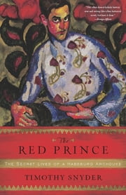 The Red Prince - The Secret Lives of a Habsburg Archduke ebook by Timothy Snyder