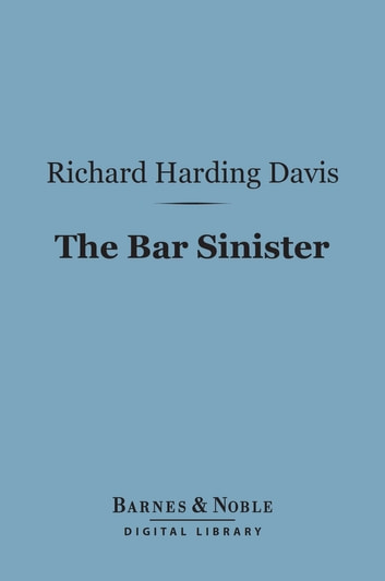 The Bar Sinister (Barnes & Noble Digital Library) ebook by Richard Harding Davis