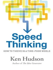 Speed Thinking - How to thrive in a time-poor world ebook by Ken Hudson