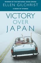 Victory Over Japan ebook by Ellen Gilchrist
