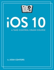 iOS 10: A Take Control Crash Course ebook by Josh Centers