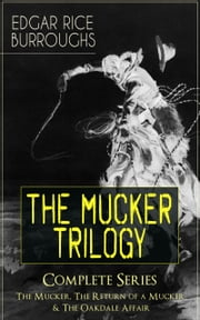 THE MUCKER TRILOGY - Complete Series: The Mucker, The Return of a Mucker & The Oakdale Affair - Thriller Classics from the Author of Tarzan of the Apes, Princess of Mars, Llana of Gathol, Pirates of Venus, The Land That Time Forgot & Pellucidar ebook by Edgar Rice Burroughs