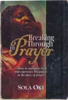 Breaking Through In Prayer ebook by Sola Oki