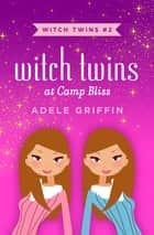 Witch Twins at Camp Bliss eBook by Adele Griffin