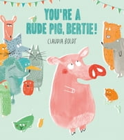 You're A Rude Pig, Bertie! ebook by Claudia Boldt