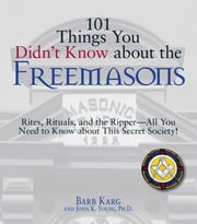 101 Things You Didn't Know About The Freemasons - Rites, Rituals, and the Ripper-All You Need to Know About This Secret Society! ebook by Barb Karg, John K Young