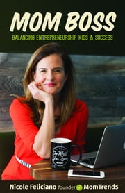 Mom Boss - Balancing Entrepreneurship, Kids & Success ebook by Nicole Feliciano,Kimberly Inskeep