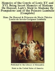 Memoirs of The Courts of Louis XV and XVI. Being Secret Memoirs of Madame Du Hausset, Lady's Maid to Madame De Pompadour and of The Princess Lamballe (Complete) ebook by Mme. Du Hausset and Princesse de Marie Thérèse Louise de Savoie-Carignan Lamballe