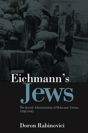 Eichmann's Jews - The Jewish Administration of Holocaust Vienna, 1938-1945 ebook by Doron Rabinovici,Nick Somers