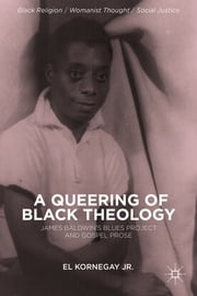A Queering of Black Theology - James Baldwin's Blues Project and Gospel Prose ebook by EL Kornegay Jr.