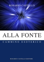 Alla Fonte - Cammino Esoterico ebook by Rosario Castello