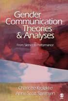 Gender Communication Theories and Analyses - From Silence to Performance ebook by Anne Scott Sorensen, Charlotte Kroløkke