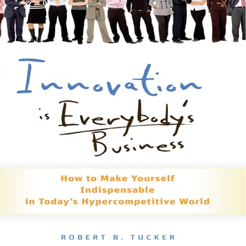 Innovation is Everybody's Business - How to Make Yourself Indispensable in Today's Hypercompetitive World audiobook by Robert B Tucker