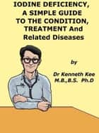 Iodine Deficiency, A Simple Guide to the Condition, Treatment and Related Diseases ebook by Kenneth Kee