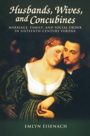 Husbands, Wives, and Concubines - Marriage, Family, and Social Order in Sixteenth-Century Verona ebook by Emyln Eisenach