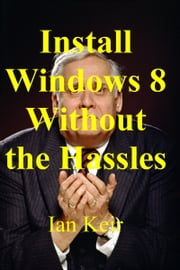 Install Windows 8 Without The Hassles ebook by Ian Keir