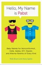 Hello, My Name Is Pabst - Baby Names for Nonconformist, Indie, Geeky, DIY, Hipster, and Alterna-Parents of Every Kind ebook by Miek Bruno, Kerry Sparks