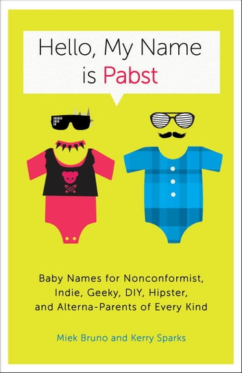 Hello, My Name Is Pabst - Baby Names for Nonconformist, Indie, Geeky, DIY, Hipster, and Alterna-Parents of Every Kind ebook by Miek Bruno,Kerry Sparks