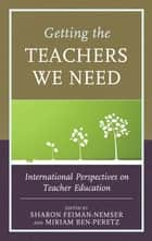 Getting the Teachers We Need - International Perspectives on Teacher Education ebook by Sharon Feiman-Nemser, Miriam Ben-Peretz