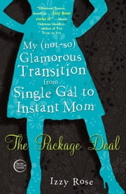 The Package Deal - My (not-so) Glamorous Transition from Single Gal to Instant Mom ebook by Izzy Rose