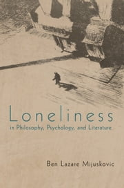 Loneliness in Philosophy, Psychology, and Literature - third edition ebook by Ben Lazare Mijuskovic