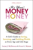 It's Your Money, Honey - A Girl's Guide to Saving, Investing, and Building Wealth at Every Age and Life Stage ebook by Laura J. McDonald, Susan L. Misner
