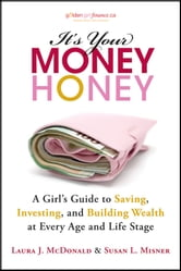 It's Your Money, Honey - A Girl's Guide to Saving, Investing, and Building Wealth at Every Age and Life Stage ebook by Laura J. McDonald,Susan L. Misner