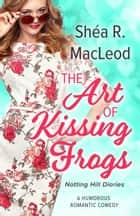 The Art of Kissing Frogs - A Humorous Sweet Romantic Comedy ebook by Shéa R. MacLeod