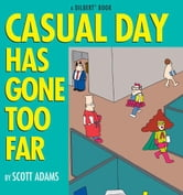 Casual Day Has Gone Too Far: A Dilbert Book - A Dilbert Book ebook by Scott Adams