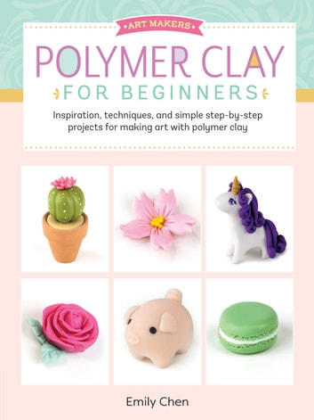 Art Makers: Polymer Clay for Beginners - Inspiration, techniques, and simple step-by-step projects for making art with polymer clay eBook by Emily Chen