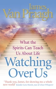 Watching Over Us - What the Spirits Can Teach Us About Life ebook by James Van Praagh
