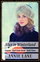 Mail Order Bride - Alice in Winterland - Seasons, #3 ebook by Annie Lane