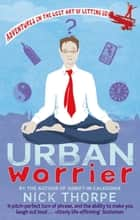 Urban Worrier - Adventures in the Lost Art of Letting Go ebook by Nick Thorpe