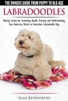 Labradoodles: The Owners Guide from Puppy to Old Age for Your American, British or Australian Labradoodle Dog ebook by Alan Kenworthy