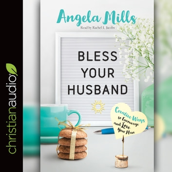 Bless Your Husband - Creative Ways to Encourage and Love Your Man audiobook by Angela Mills