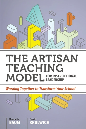 The Artisan Teaching Model for Instructional Leadership - Working Together to Transform Your School ebook by Kenneth Baum,David Krulwich