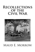 Recollections of the Civil War ebook by Maud E. Morrow