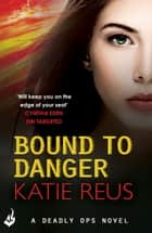 Bound to Danger: Deadly Ops Book 2 (A series of thrilling, edge-of-your-seat suspense) ebook by Katie Reus