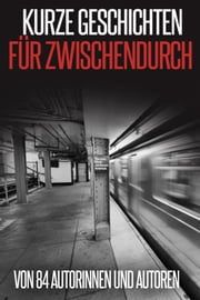 Kurze Geschichten für Zwischendurch - von 84 Autorinnen und Autoren eBook von Stefanie Maucher,Peter Brentwood,May B. Aweley,Laura Gambrinus