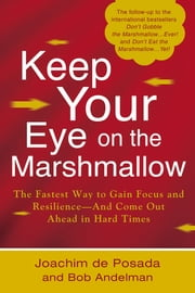 Keep Your Eye on the Marshmallow - Gain Focus and Resilience-And Come Out Ahead ebook by Joachim de Posada,Bob Andelman