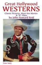 "Great Hollywood Westerns: Classic Pictures, Must-See Movies & ""B"" Films ebook by John Howard Reid"