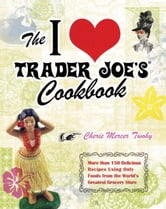 The I Love Trader Joe's Cookbook - More than 150 Delicious Recipes Using Only Foods from the World's Greatest Grocery Store ebook by Cherie Mercer Twohy