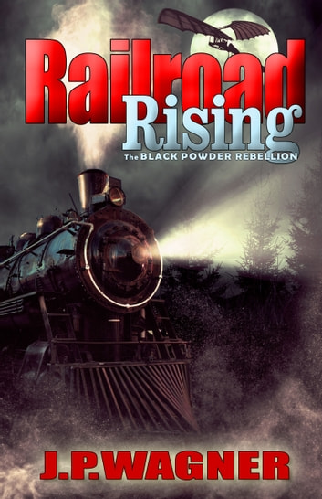 Railroad Rising - The Black Powder Rebellion ebook by J. P. Wagner