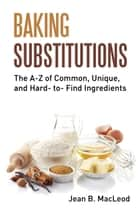 Baking Substitutions: The A-Z of Common, Unique, and Hard- to- Find Ingredients ebook by Jean B. MacLeod