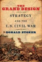 The Grand Design - Strategy and the U.S. Civil War ebook by Donald Stoker